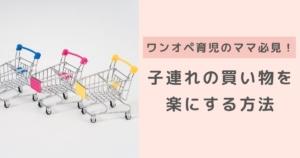 ワンオペ育児のママが「子供との買い物を楽にする工夫6選!」